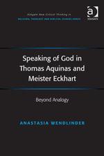Speaking of God in Thomas Aquinas and Meister Eckhart : Beyond Analogy - Anastasia Wendlinder