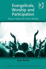 Evangelicals, Worship and Participation : Taking a Twenty-First Century Reading - Alan Rathe