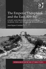 The Emperor Theophilos and the East, 829-842 : Court and Frontier in Byzantium during the Last Phase of Iconoclasm - Juan Signes Codoñer