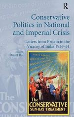Conservative Politics in National and Imperial Crisis : Letters from Britain to the Viceroy of India 1926-31 - Stuart Ball