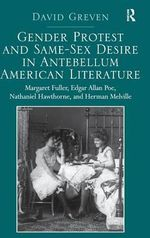 Gender Protest and Same-sex Desire in Antebellum American Literature : Margaret Fuller, Edgar Allan Poe, Nathaniel Hawthorne, and Herman Melville - David Greven