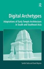 Digital Archetypes : Adaptations of Early Temple Architecture in South and Southeast Asia - Sambit Datta