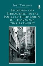 Belonging and Estrangement in the Poetry of Philip Larkin, R. S. Thomas and Charles Causley - Rory Waterman