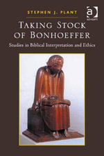 Taking Stock of Bonhoeffer : Studies in Biblical Interpretation and Ethics - Stephen J. Plant