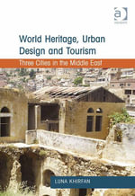 World Heritage, Urban Design and Tourism : Three Cities in the Middle East - Luna Khirfan