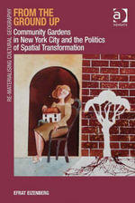 From the Ground Up : Community Gardens in New York City and the Politics of Spatial Transformation - Efrat, Dr Eizenberg