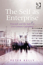 The Self as Enterprise : Foucault and the Spirit of 21st Century Capitalism - Peter, Professor Kelly