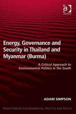 Energy, Governance and Security in Thailand and Myanmar (Burma) : A Critical Approach to Environmental Politics in the South - Adam Simpson