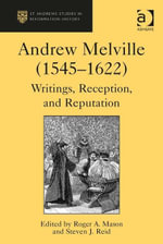 Andrew Melville (1545-1622) : Writings, Reception, and Reputation