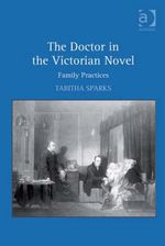 The Doctor in the Victorian Novel : Family Practices - Tabitha, Dr Sparks
