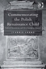Commemorating the Polish Renaissance Child : Funeral Monuments and their European Context - Jeannie Labno