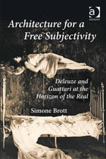 Architecture for a Free Subjectivity : Deleuze and Guattari at the Horizon of the Real - Simone, Dr Brott