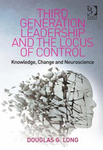 Third Generation Leadership and the Locus of Control : Knowledge, Change and Neuroscience - Douglas G, Dr Long