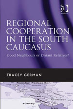 Regional Cooperation in the South Caucasus : Good Neighbours or Distant Relatives? - Tracey, Dr German