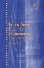 Public Sector Records Management : A Practical Guide - Kelvin, Mr Smith