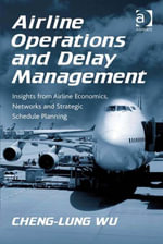 Airline Operations and Delay Management : Insights from Airline Economics, Networks and Strategic Schedule Planning - Cheng-Lung, Dr Wu