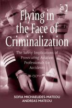 Flying in the Face of Criminalization : The Safety Implications of Prosecuting Aviation Professionals for Accidents - Andreas, Captain Mateou