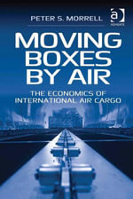 Moving Boxes by Air : The Economics of International Air Cargo - Peter S. Morrell