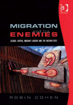 Migration and its Enemies : Global Capital, Migrant Labour and the Nation-State - Robin Cohen