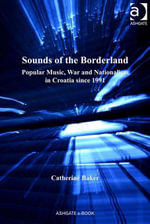 Sounds of the Borderland : Popular Music, War and Nationalism in Croatia since 1991 -  Baker