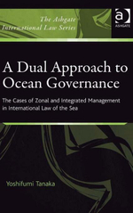 A Dual Approach to Ocean Governance : The Cases of Zonal and Integrated Management in International Law of the Sea - Yoshifumi Tanaka