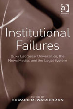 Institutional Failures : Duke Lacrosse, Universities, the News Media, and the Legal System