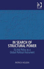 In Search of Structural Power : EU Aid Policy as a Global Political Instrument - Patrick, Dr Holden