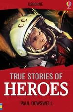 True Stories of Heroes : Usborne True Stories - Paul Dowswell