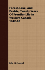 Forest, Lake, and Prairie; Twenty Years of Frontier Life in Western Canada - 1842-62 - John McDougall