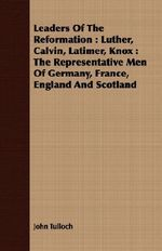 Leaders of the Reformation : Luther, Calvin, Latimer, Knox: The Representative Men of Germany, France, England and Scotland - John Tulloch