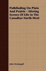 Pathfinding on Plain and Prairie - Stirring Scenes of Life i - John Mcdougall