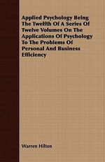 Applied Psychology Being the Twelfth of a Series of Twelve Volumes on the Applications of Psychology to the Problems of Personal and Business Efficien - Warren Hilton