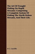 The Art of Trought Fishing on Rapid Streams : Comprising a Complete System of Fishing the North Debon Streams, and Their Life. - H. C. Cutcliffe