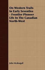 On Western Trails in Early Seventies - Frontier Pioneer Life in the Canadian North-West - John McDougall