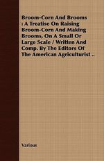 Broom-Corn and Brooms : A Treatise on Raising Broom-Corn and Making Brooms, on a Small or Large Scale / Written and Comp. by the Editors of th - Various