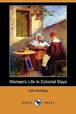 Woman's Life in Colonial Days (Dodo Press) - Carl Holliday