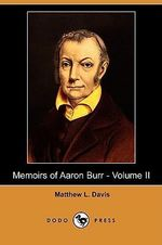 Memoirs of Aaron Burr - Volume II (Dodo Press) - Matthew L Davis