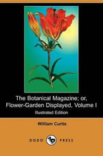 The Botanical Magazine; Or, Flower-Garden Displayed, Volume I (Illustrated Edition) (Dodo Press) - William Curtis