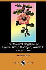 The Botanical Magazine; Or, Flower-Garden Displayed, Volume III (Illustrated Edition) (Dodo Press) - William Curtis
