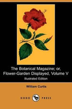 The Botanical Magazine; Or, Flower-Garden Displayed, Volume V (Illustrated Edition) (Dodo Press) - William Curtis