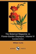 The Botanical Magazine; Or, Flower-Garden Displayed, Volume VI (Illustrated Edition) (Dodo Press) - William Curtis