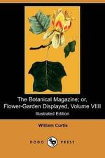 The Botanical Magazine; Or, Flower-Garden Displayed, Volume VIIII (Illustrated Edition) (Dodo Press) - William Curtis