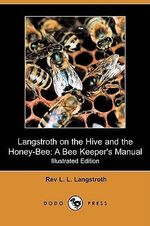 Langstroth on the Hive and the Honey-Bee : A Bee Keeper's Manual (Illustrated Edition) (Dodo Press) - Rev L L Langstroth