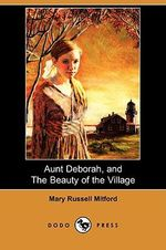Aunt Deborah, and the Beauty of the Village (Dodo Press) - Mary Russell Mitford