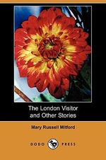 The London Visitor and Other Stories (Dodo Press) - Mary Russell Mitford