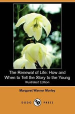 The Renewal of Life : How and When to Tell the Story to the Young (Illustrated Edition) (Dodo Press) - Margaret Warner Morley