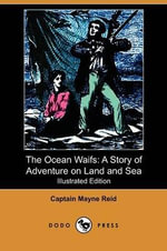 The Ocean Waifs : A Story of Adventure on Land and Sea (Illustrated Edition) (Dodo Press) - Captain Mayne Reid