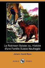 Le Robinson Suisse; Ou, Histoire D'Une Famille Suisse Naufragee (Dodo Press) - Johann David Wyss