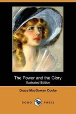 The Power and the Glory (Illustrated Edition) (Dodo Press) - Grace Macgowan Cooke