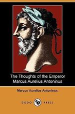 The Thoughts of the Emperor Marcus Aurelius Antoninus (Dodo Press) - Marcus Aurelius Antoninus